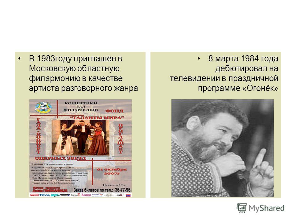В 1983 году приглашён в Московскую областную филармонию в качестве артиста разговорного жанра 8 марта 1984 года дебютировал на телевидении в праздничной программе «Огонёк»
