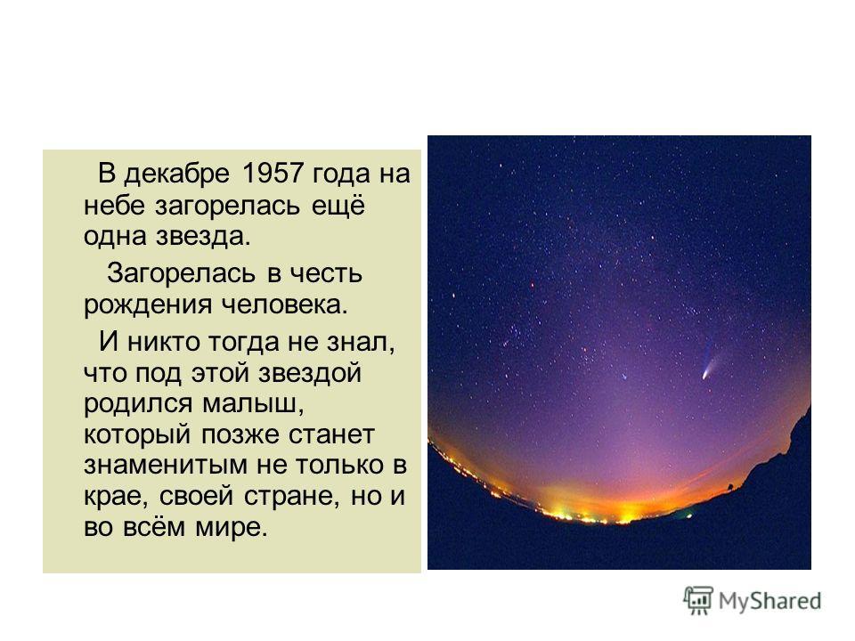 В декабре 1957 года на небе загорелась ещё одна звезда. Загорелась в честь рождения человека. И никто тогда не знал, что под этой звездой родился малыш, который позже станет знаменитым не только в крае, своей стране, но и во всём мире.