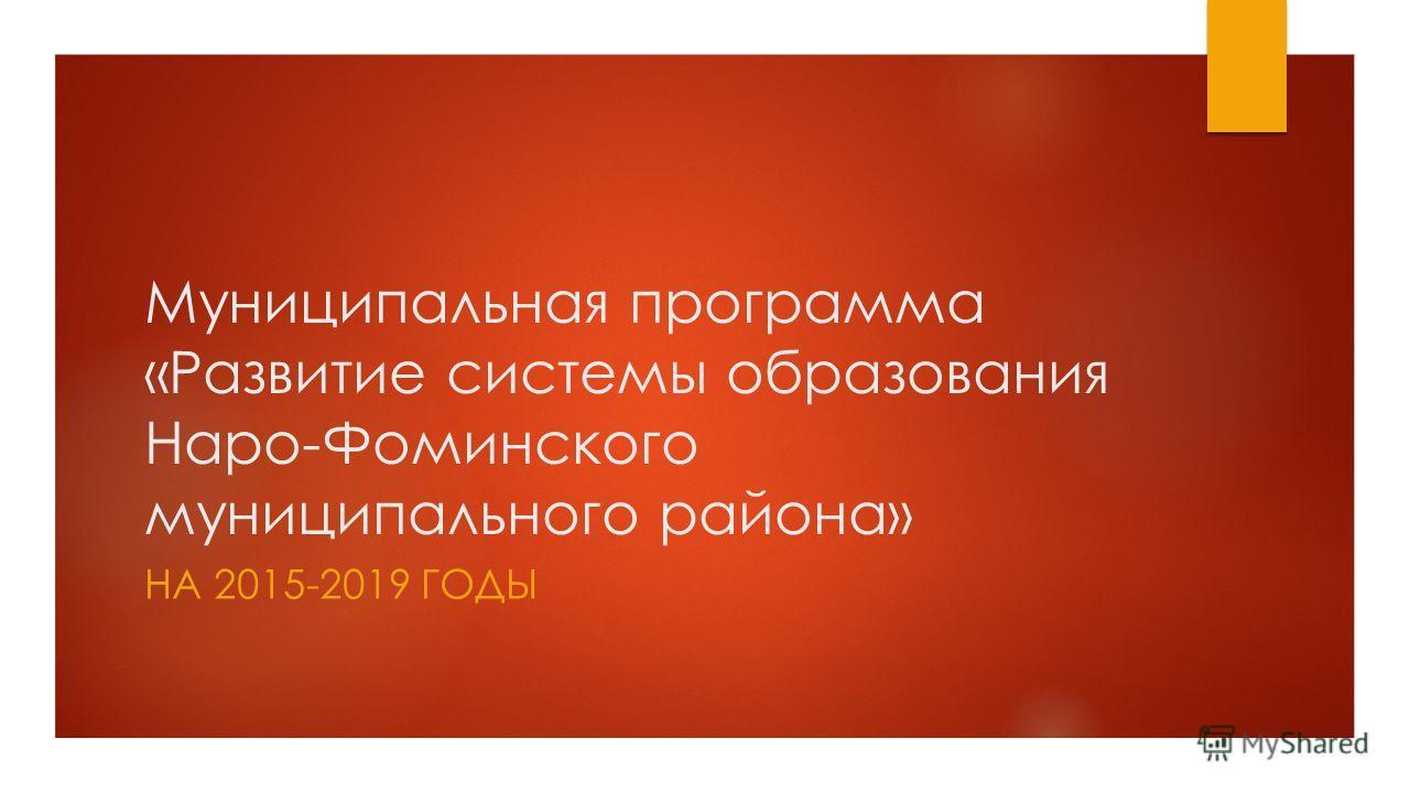 Муниципальная программа «Развитие системы образования Наро-Фоминского муниципального района» НА 2015-2019 ГОДЫ