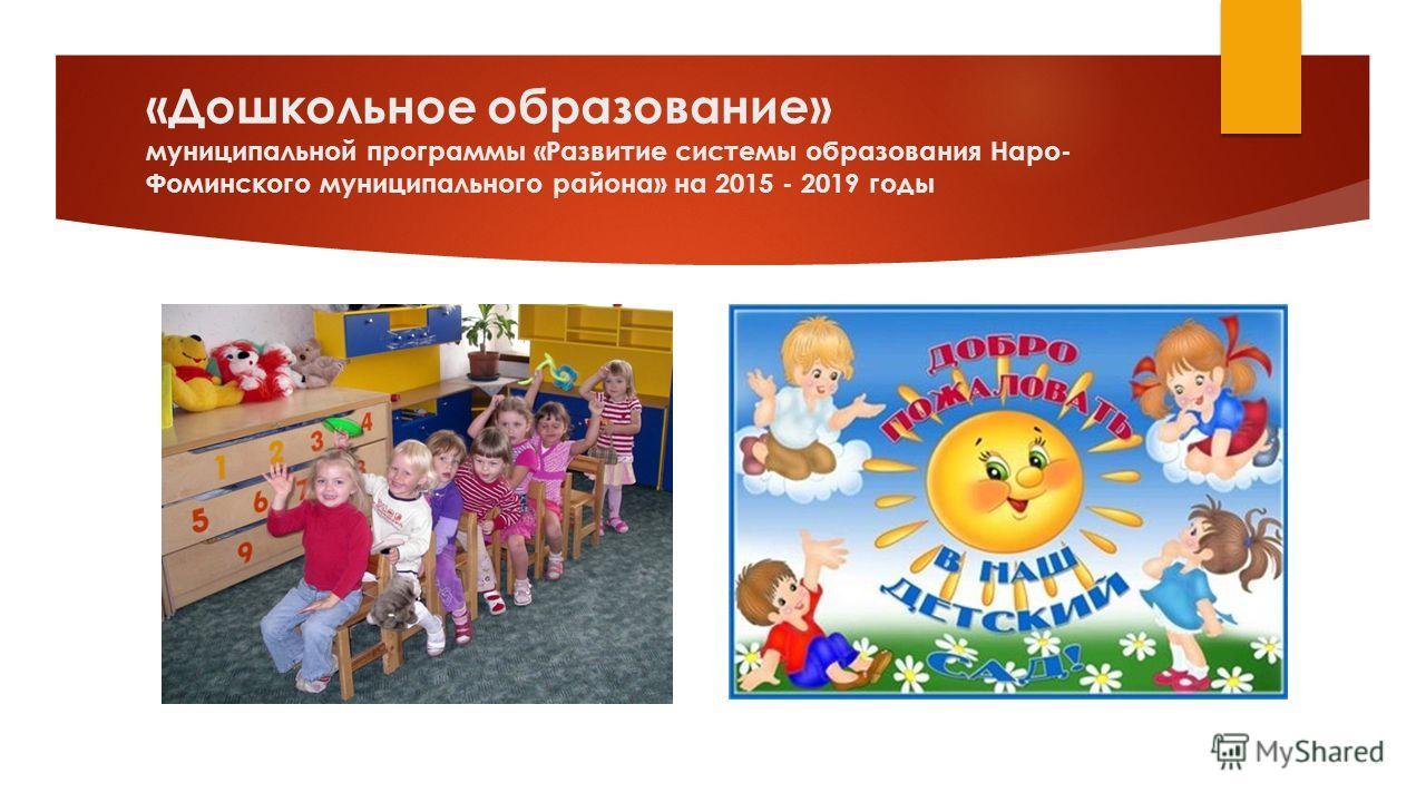 «Дошкольное образование» муниципальной программы «Развитие системы образования Наро- Фоминского муниципального района» на 2015 - 2019 годы