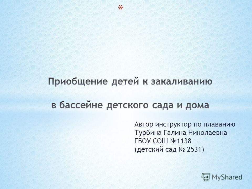 Автор инструктор по плаванию Турбина Галина Николаевна ГБОУ СОШ 1138 (детский сад 2531)