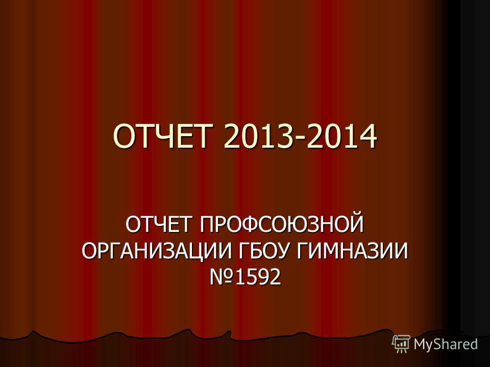 ОТЧЕТ 2013-2014 ОТЧЕТ ПРОФСОЮЗНОЙ ОРГАНИЗАЦИИ ГБОУ ГИМНАЗИИ 1592