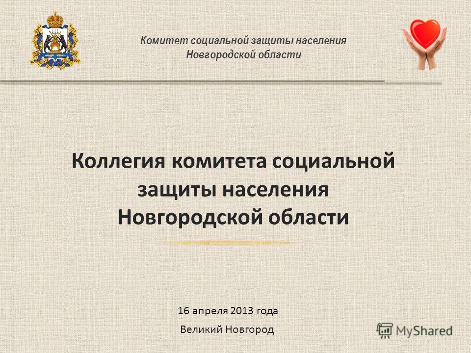 Комитет социальной защиты населения Новгородской области Коллегия комитета социальной защиты населения Новгородской области Великий Новгород 16 апреля 2013 года