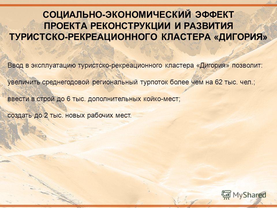 СОЦИАЛЬНО-ЭКОНОМИЧЕСКИЙ ЭФФЕКТ ПРОЕКТА РЕКОНСТРУКЦИИ И РАЗВИТИЯ ТУРИСТСКО-РЕКРЕАЦИОННОГО КЛАСТЕРА «ДИГОРИЯ» Ввод в эксплуатацию туристско-рекреационного кластера «Дигория» позволит: увеличить среднегодовой региональный турпоток более чем на 62 тыс. ч