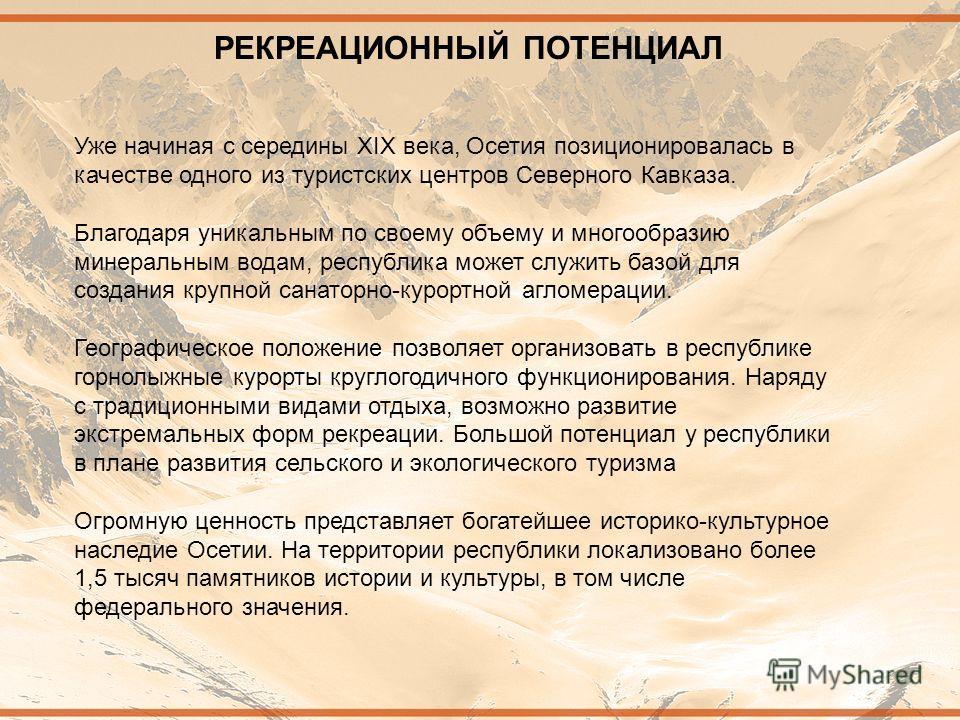 РЕКРЕАЦИОННЫЙ ПОТЕНЦИАЛ Уже начиная с середины XIX века, Осетия позиционировалась в качестве одного из туристских центров Северного Кавказа. Благодаря уникальным по своему объему и многообразию минеральным водам, республика может служить базой для со