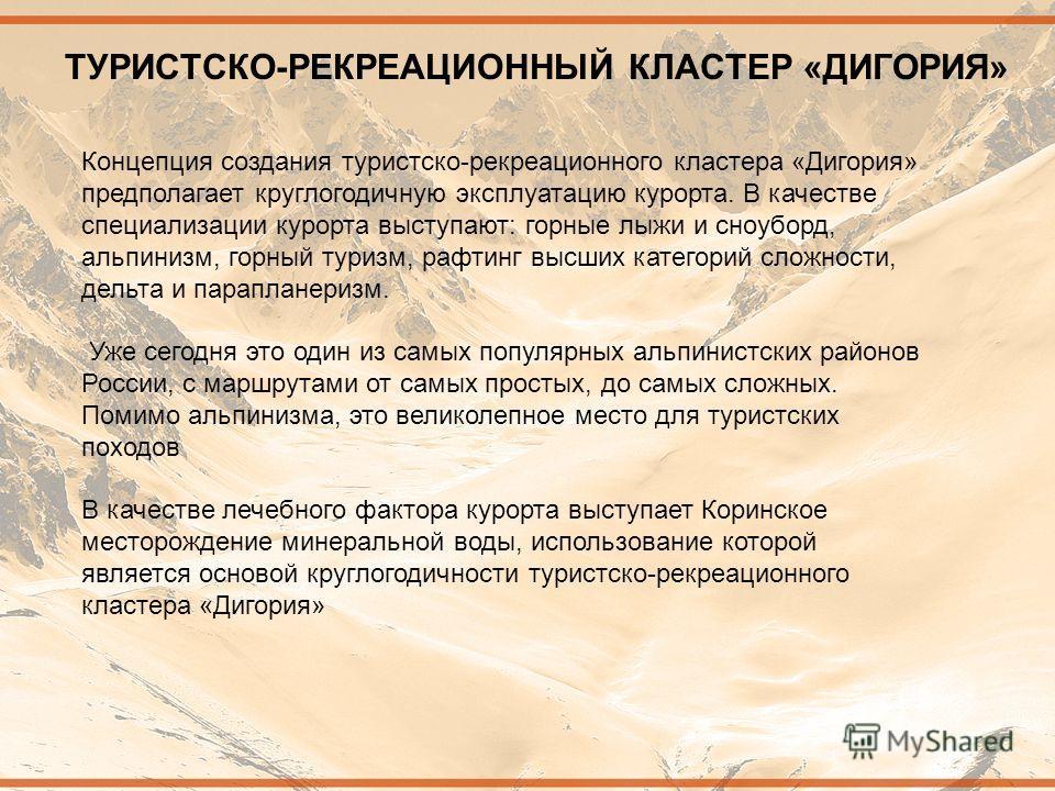 ТУРИСТСКО-РЕКРЕАЦИОННЫЙ КЛАСТЕР «ДИГОРИЯ» Концепция создания туристско-рекреационного кластера «Дигория» предполагает круглогодичную эксплуатацию курорта. В качестве специализации курорта выступают: горные лыжи и сноуборд, альпинизм, горный туризм, р