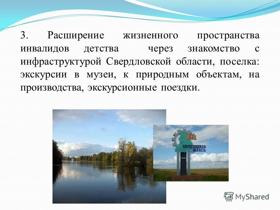 3. Расширение жизненного пространства инвалидов детства через знакомство с инфраструктурой Свердловской области, поселка: экскурсии в музеи, к природным объектам, на производства, экскурсионные поездки.