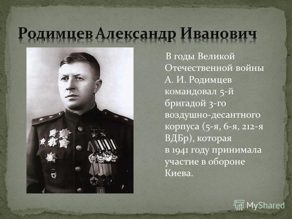 В годы Великой Отечественной войны А. И. Родимцев командовал 5-й бригадой 3-го воздушно-десантного корпуса (5-я, 6-я, 212-я ВДБр), которая в 1941 году принимала участие в обороне Киева.