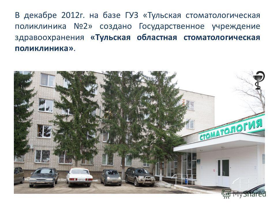 В декабре 2012 г. на базе ГУЗ «Тульская стоматологическая поликлиника 2» создано Государственное учреждение здравоохранения «Тульская областная стоматологическая поликлиника».