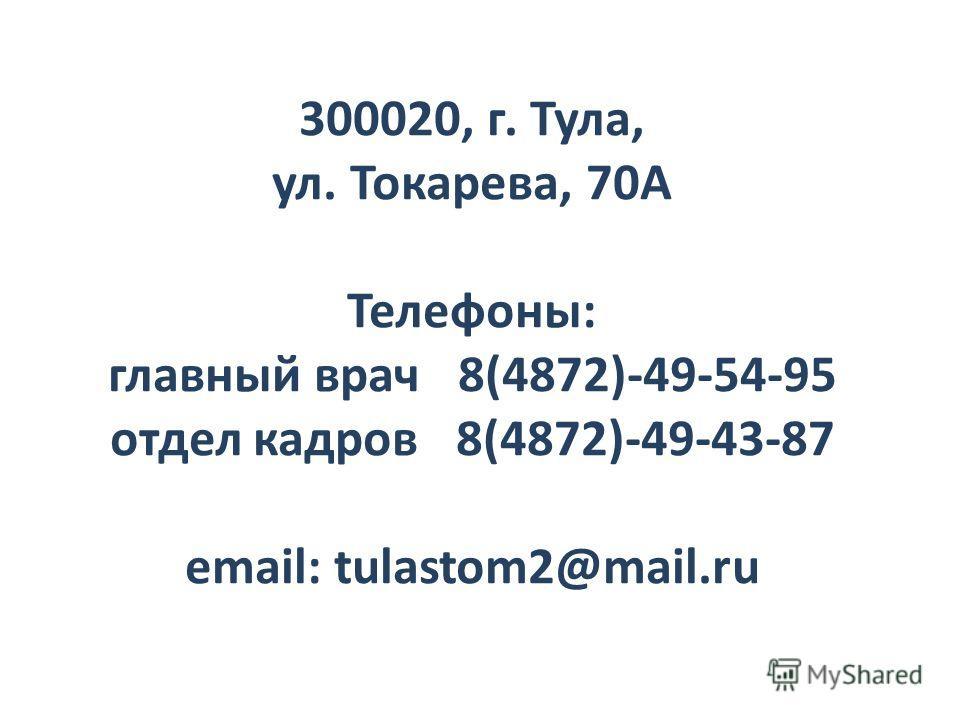 300020, г. Тула, ул. Токарева, 70А Телефоны: главный врач 8(4872)-49-54-95 отдел кадров 8(4872)-49-43-87 email: tulastom2@mail.ru