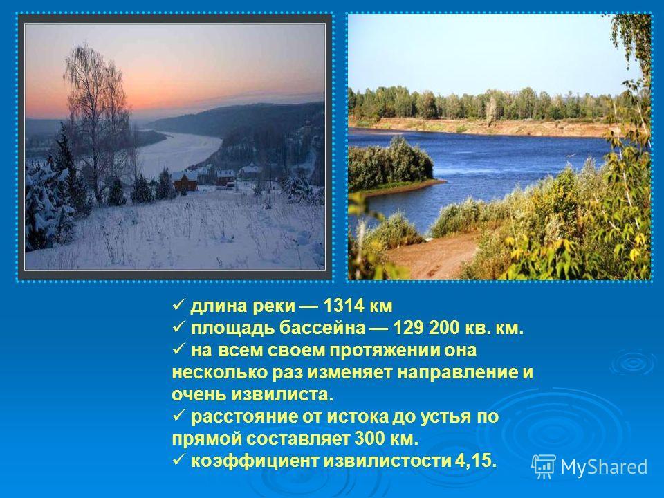 длина реки 1314 км площадь бассейна 129 200 кв. км. на всем своем протяжении она несколько раз изменяет направление и очень извилиста. расстояние от истока до устья по прямой составляет 300 км. коэффициент извилистости 4,15.