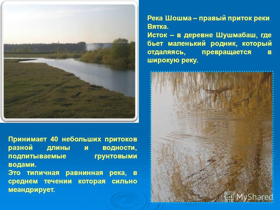 Принимает 40 небольших притоков разной длины и водности, подпитываемые грунтовыми водами. Это типичная равнинная река, в среднем течении которая сильно меандрирует. Река Шошма – правый приток реки Вятка. Исток – в деревне Шушмабаш, где бьет маленький