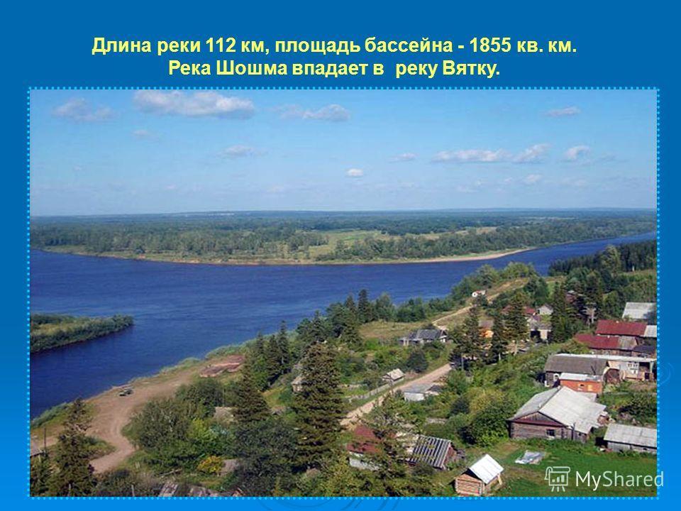 Длина реки 112 км, площадь бассейна - 1855 кв. км. Река Шошма впадает в реку Вятку.