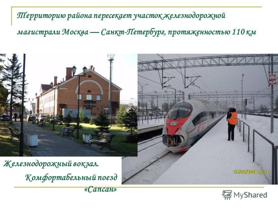 Территорию района пересекает участок железнодорожной магистрали Москва Санкт-Петербург, протяженностью 110 км Железнодорожный вокзал. Комфортабельный поезд «Сапсан»
