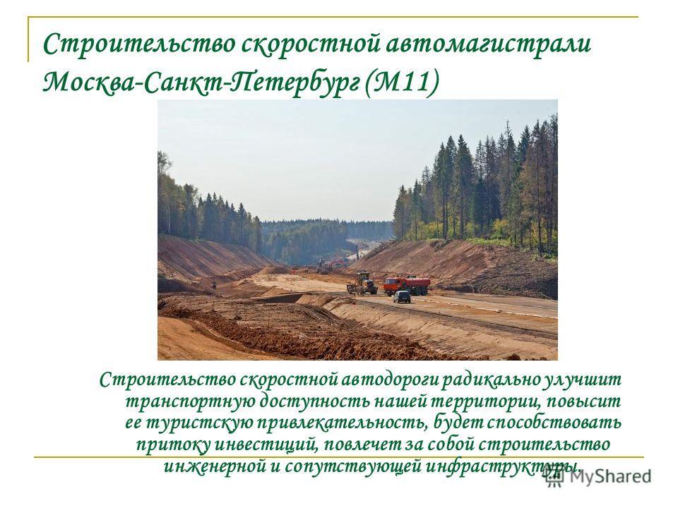 Строительство скоростной автомагистрали Москва-Санкт-Петербург (М11) Строительство скоростной автодороги радикально улучшит транспортную доступность нашей территории, повысит ее туристскую привлекательность, будет способствовать притоку инвестиций, п