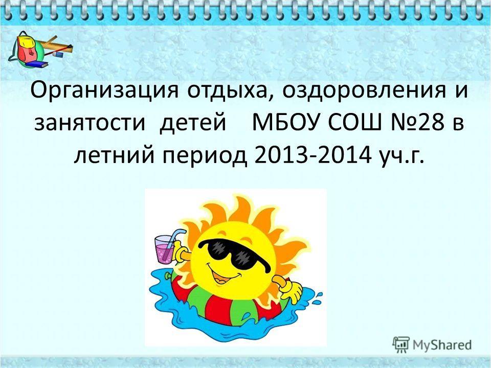 Организация отдыха, оздоровления и занятости детей МБОУ СОШ 28 в летний период 2013-2014 уч.г.