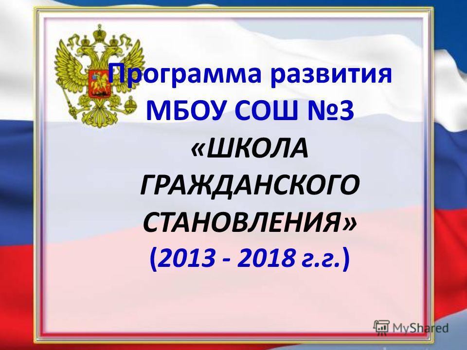 Программа развития МБОУ СОШ 3 «ШКОЛА ГРАЖДАНСКОГО СТАНОВЛЕНИЯ» (2013 - 2018 г.г.)