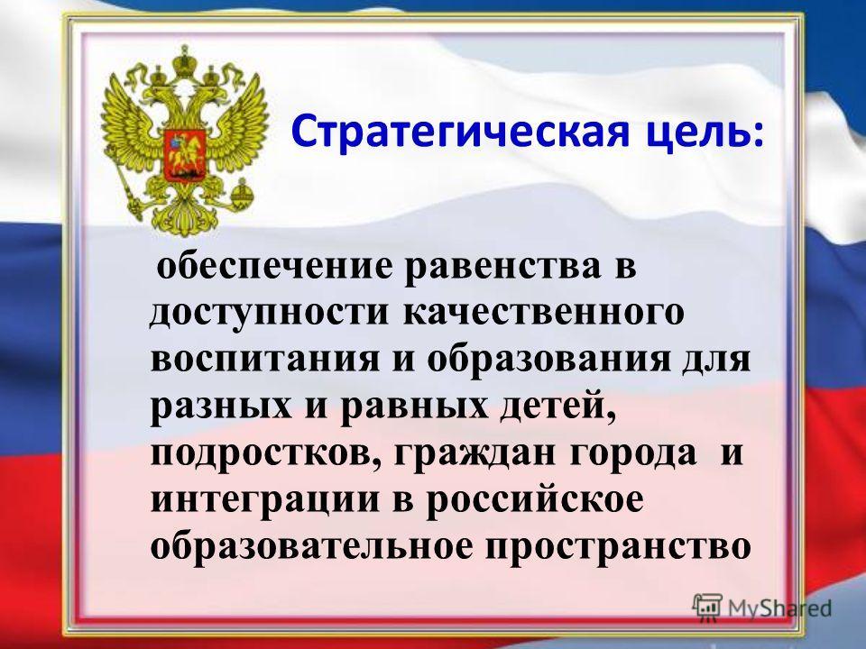 Стратегическая цель: обеспечение равенства в доступности качественного воспитания и образования для разных и равных детей, подростков, граждан города и интеграции в российское образовательное пространство