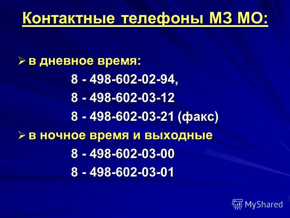 Контактные телефоны МЗ МО: в дневное время: в дневное время: 8 - 498-602-02-94, 8 - 498-602-02-94, 8 - 498-602-03-12 8 - 498-602-03-12 8 - 498-602-03-21 (факс) 8 - 498-602-03-21 (факс) в ночное время и выходные в ночное время и выходные 8 - 498-602-0