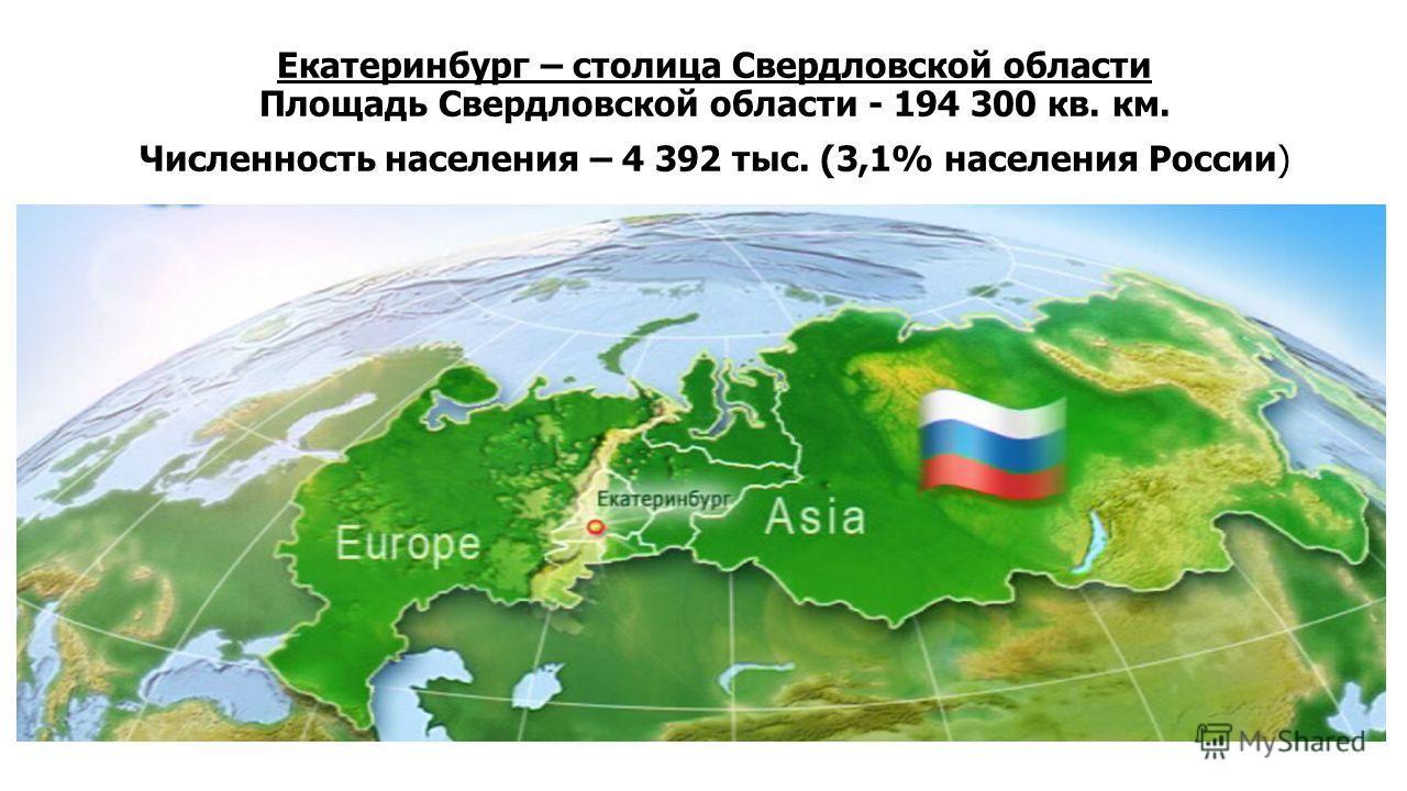 Екатеринбург – столица Свердловской области Площадь Свердловской области - 194 300 кв. км. Численность населения – 4 392 тыс. (3,1% населения России)