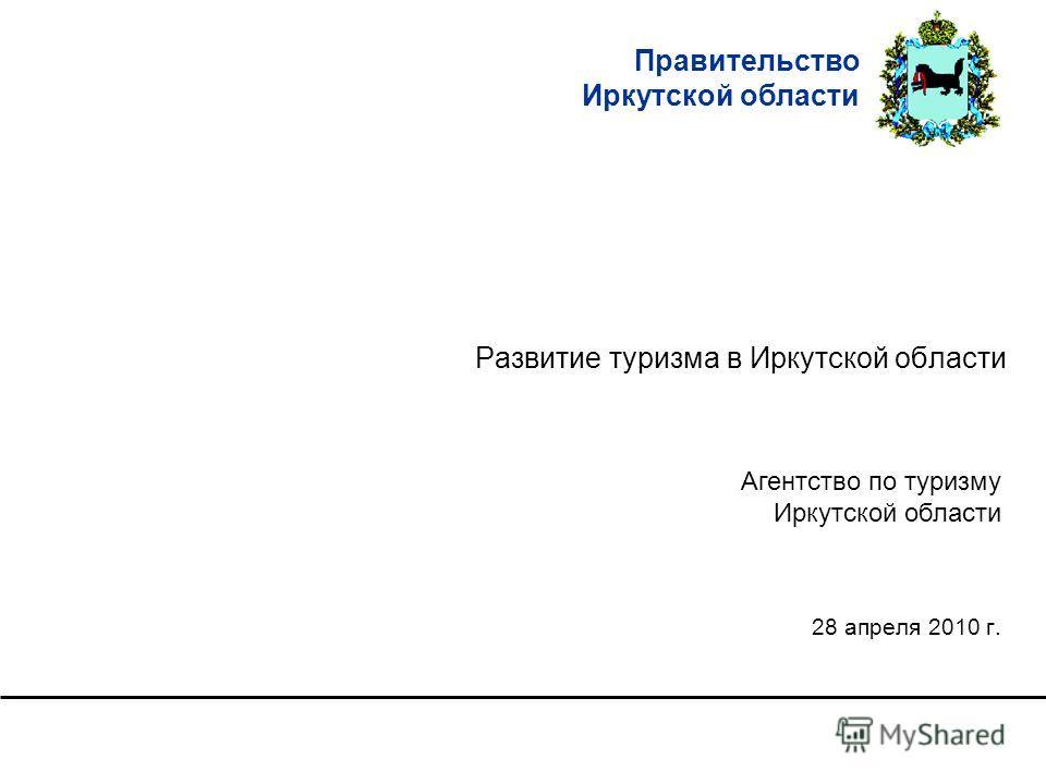 Правительство Иркутской области Развитие туризма в Иркутской области 28 апреля 2010 г. Агентство по туризму Иркутской области