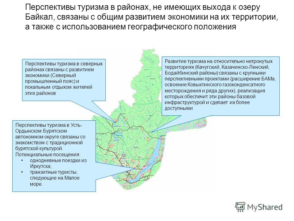 Перспективы туризма в районах, не имеющих выхода к озеру Байкал, связаны с общим развитием экономики на их территории, а также с использованием географического положения Развитие туризма на относительно нетронутых территориях (Качугский, Казачинско-Л