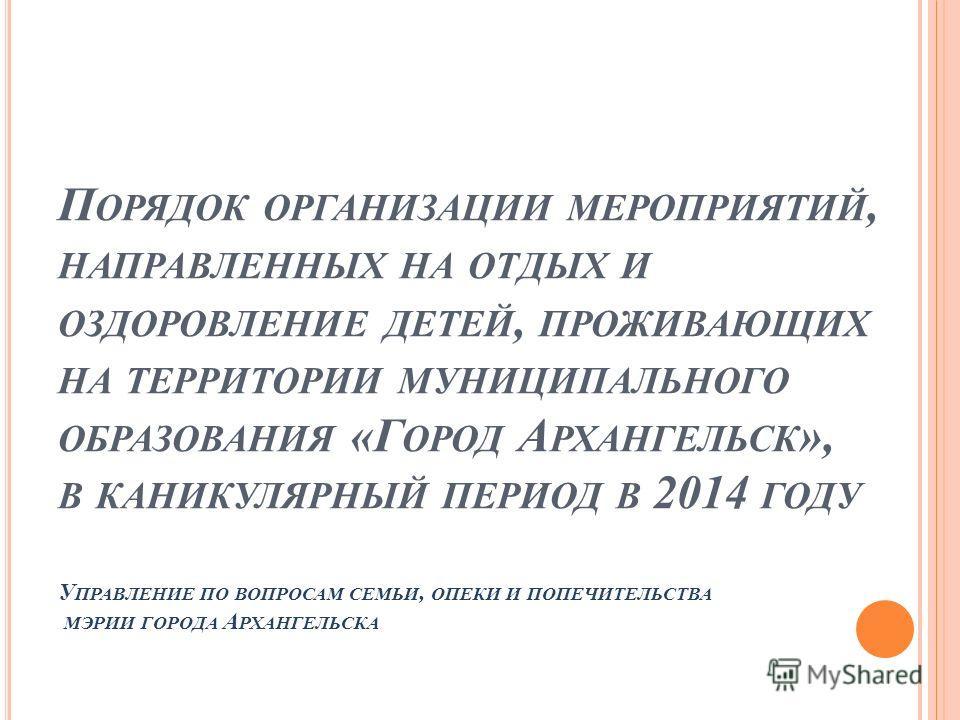 П ОРЯДОК ОРГАНИЗАЦИИ МЕРОПРИЯТИЙ, НАПРАВЛЕННЫХ НА ОТДЫХ И ОЗДОРОВЛЕНИЕ ДЕТЕЙ, ПРОЖИВАЮЩИХ НА ТЕРРИТОРИИ МУНИЦИПАЛЬНОГО ОБРАЗОВАНИЯ «Г ОРОД А РХАНГЕЛЬСК », В КАНИКУЛЯРНЫЙ ПЕРИОД В 2014 ГОДУ У ПРАВЛЕНИЕ ПО ВОПРОСАМ СЕМЬИ, ОПЕКИ И ПОПЕЧИТЕЛЬСТВА МЭРИИ Г