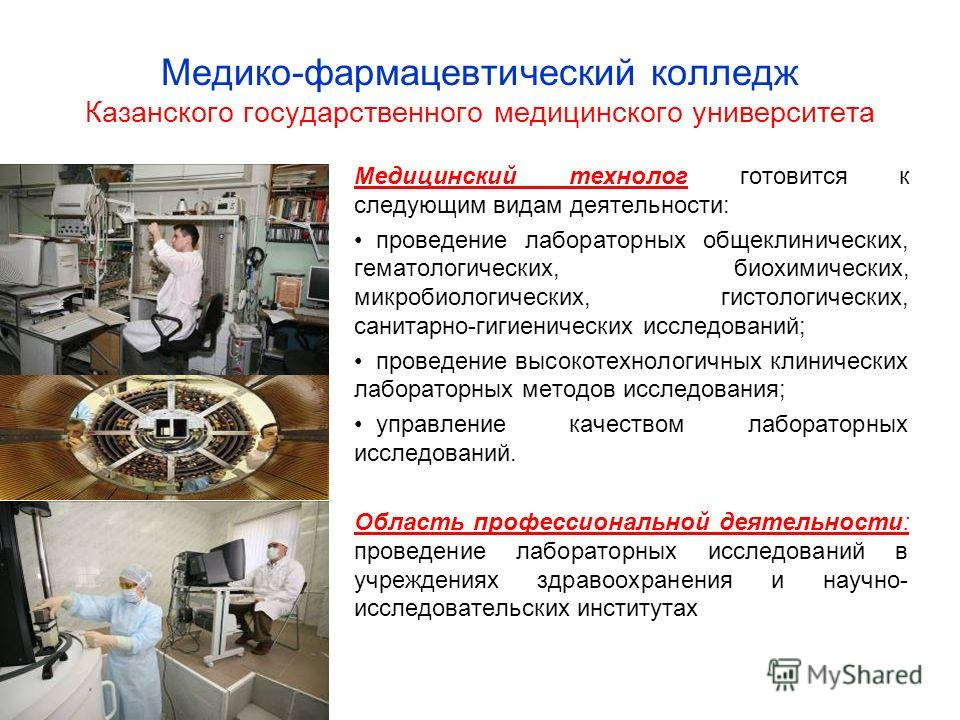 Медико-фармацевтический колледж Казанского государственного медицинского университета Медицинский технолог готовится к следующим видам деятельности: проведение лабораторных общеклинических, гематологических, биохимических, микробиологических, гистоло