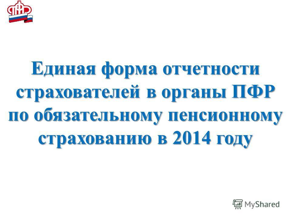 Пенсионный фонд Российской Федерации Единая форма отчетности страхователей в органы ПФР по обязательному пенсионному страхованию в 2014 году