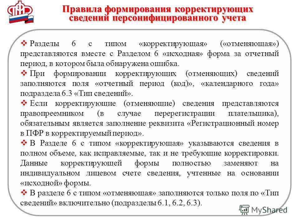 Правила формирования корректирующих сведений персонифицированного учета Разделы 6 с типом «корректирующая» («отменяющая») представляются вместе с Разделом 6 «исходная» форма за отчетный период, в котором была обнаружена ошибка. При формировании корре