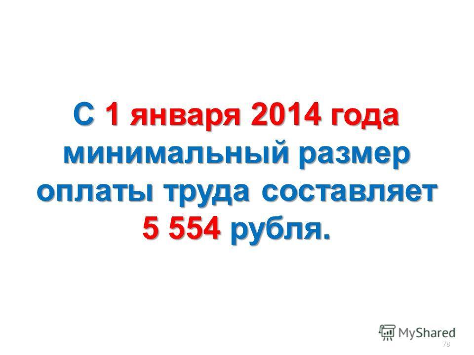 78 С1 января 2014 года минимальный размер оплаты труда составляет 5 554 рубля. С 1 января 2014 года минимальный размер оплаты труда составляет 5 554 рубля.