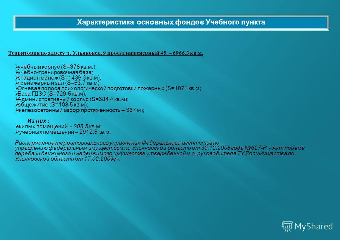 Территория по адресу : г. Ульяновск, 9 проезд инженерный 45 – 6966,3 кв. м. Характеристика основных фондов Учебного пункта учебный корпус (S=378 кв.м.); учебно-тренировочная база; стадион манеж (S=1436.3 кв.м); тренажерный зал (S=53.7 кв.м); Огневая