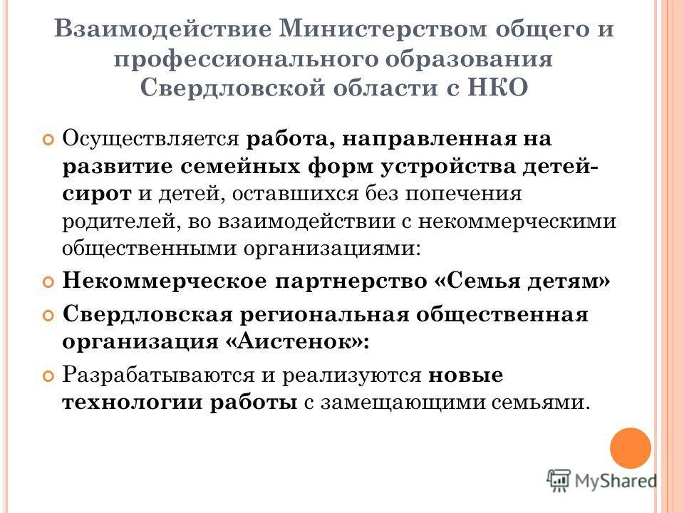 Взаимодействие Министерством общего и профессионального образования Свердловской области с НКО Осуществляется работа, направленная на развитие семейных форм устройства детей- сирот и детей, оставшихся без попечения родителей, во взаимодействии с неко
