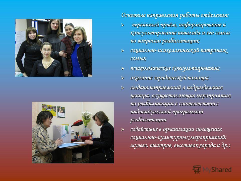 Основные направления работы отделения: первичный приём, информирование и консультирование инвалида и его семьи по вопросам реабилитации; первичный приём, информирование и консультирование инвалида и его семьи по вопросам реабилитации; социально-психо