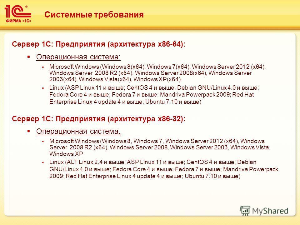 Системные требования Сервер 1С: Предприятия (архитектура х 86-64): Операционная система: Microsoft Windows (Windows 8(x64), Windows 7(x64), Windows Server 2012 (x64), Windows Server 2008 R2 (x64), Windows Server 2008(x64), Windows Server 2003(x64), W