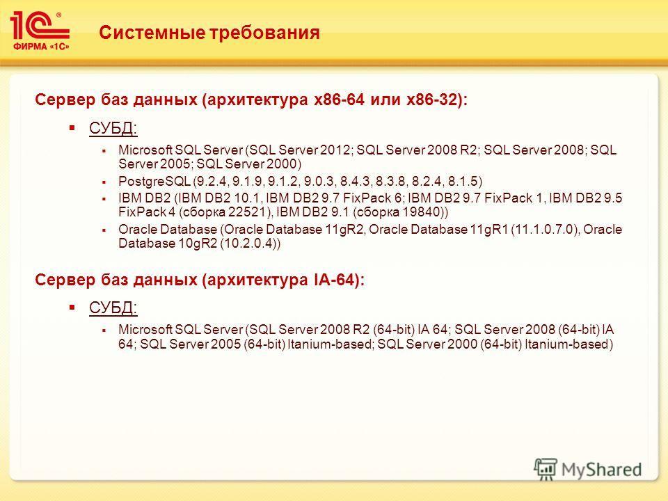 Системные требования Сервер баз данных (архитектура х 86-64 или х 86-32): СУБД: Microsoft SQL Server (SQL Server 2012; SQL Server 2008 R2; SQL Server 2008; SQL Server 2005; SQL Server 2000) PostgreSQL (9.2.4, 9.1.9, 9.1.2, 9.0.3, 8.4.3, 8.3.8, 8.2.4,