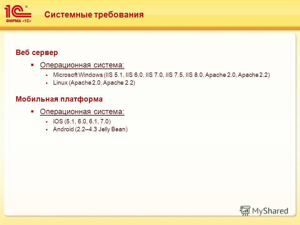 Системные требования Веб сервер Операционная система: Microsoft Windows (IIS 5.1, IIS 6.0, IIS 7.0, IIS 7.5, IIS 8.0, Apache 2.0, Apache 2.2) Linux (Apache 2.0, Apache 2.2) Мобильная платформа Операционная система: iOS (5.1, 6.0, 6.1, 7.0) Android (2