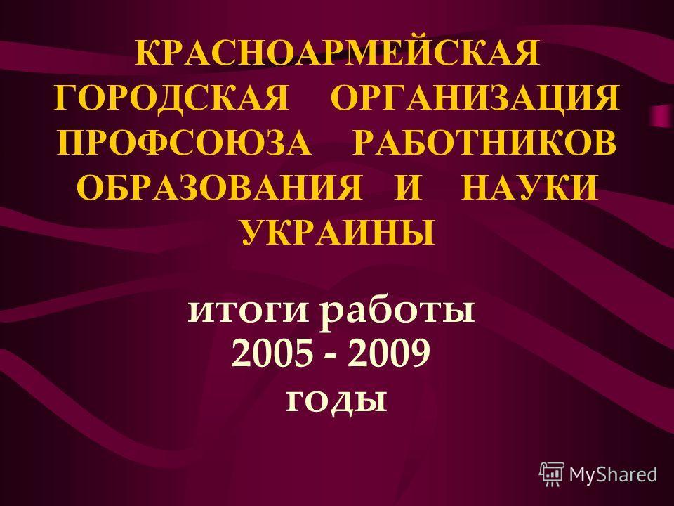 КРАСНОАРМЕЙСКАЯ ГОРОДСКАЯ ОРГАНИЗАЦИЯ ПРОФСОЮЗА РАБОТНИКОВ ОБРАЗОВАНИЯ И НАУКИ УКРАИНЫ итоги работы 2005 - 2009 годы