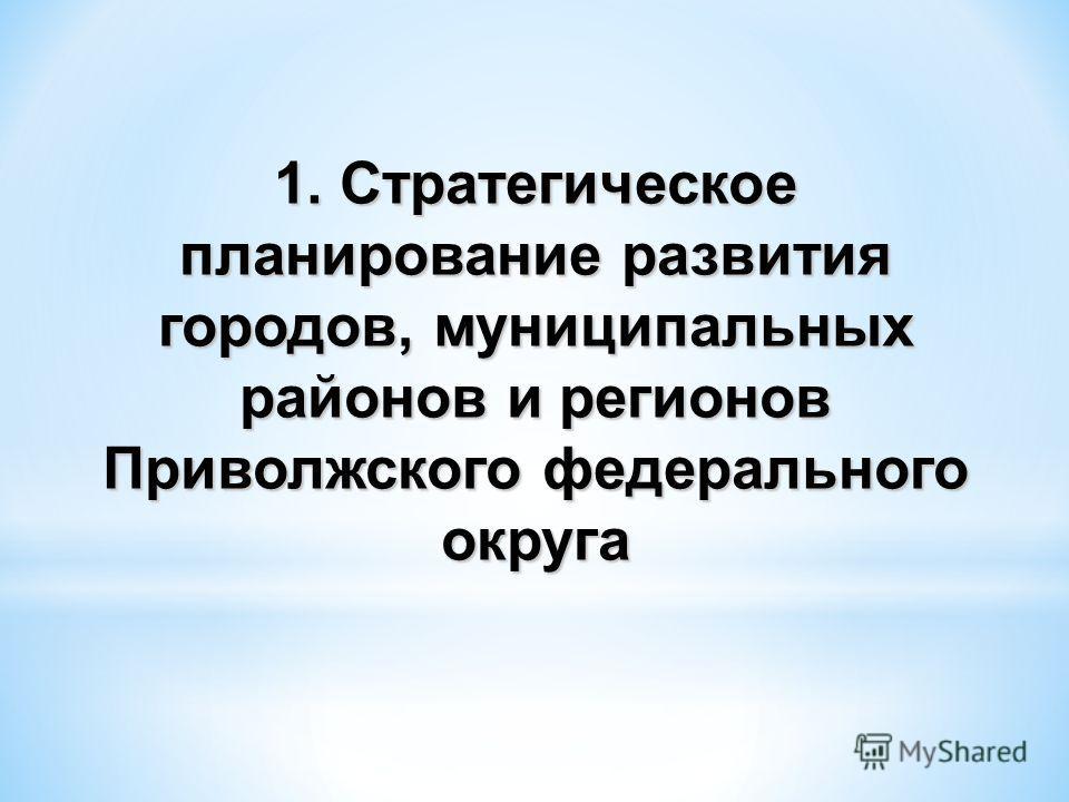 1. Стратегическое планирование развития городов, муниципальных районов и регионов Приволжского федерального округа