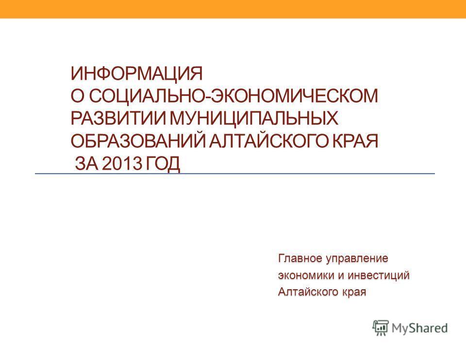 ИНФОРМАЦИЯ О СОЦИАЛЬНО-ЭКОНОМИЧЕСКОМ РАЗВИТИИ МУНИЦИПАЛЬНЫХ ОБРАЗОВАНИЙ АЛТАЙСКОГО КРАЯ ЗА 2013 ГОД Главное управление экономики и инвестиций Алтайского края