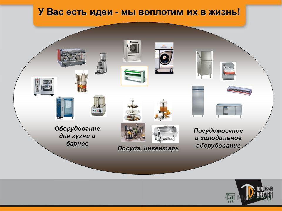 У Вас есть идеи - мы воплотим их в жизнь! Ппра Пр Пр Посуда, инвентарь Оборудование для кухни и барное Посудомоечное и холодильное оборудование