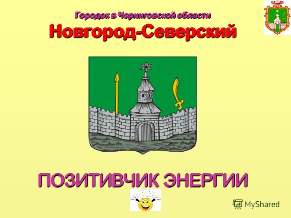 Городок в Черниговской области Новгород-Северский ПОЗИТИВЧИК ЭНЕРГИИ