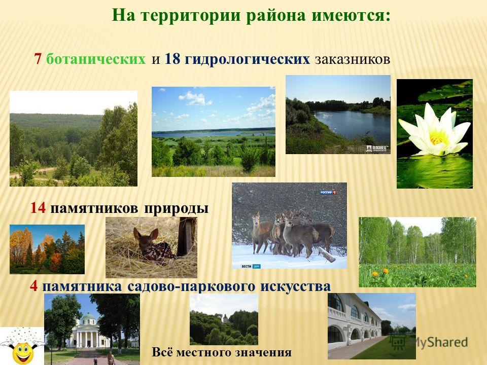 На территории района имеются: 7 ботанических и 18 гидрологических заказников 14 памятников природы 4 памятника садово-паркового искусства Всё местного значения