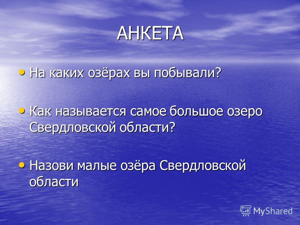 АНКЕТА На каких озёрах вы побывали? На каких озёрах вы побывали? Как называется самое большое озеро Свердловской области? Как называется самое большое озеро Свердловской области? Назови малые озёра Свердловской области Назови малые озёра Свердловской
