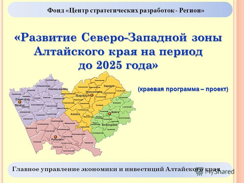 Фонд «Центр стратегических разработок - Регион» «Развитие Северо-Западной зоны Алтайского края на период до 2025 года» (краевая программа – проект) Главное управление экономики и инвестиций Алтайского края
