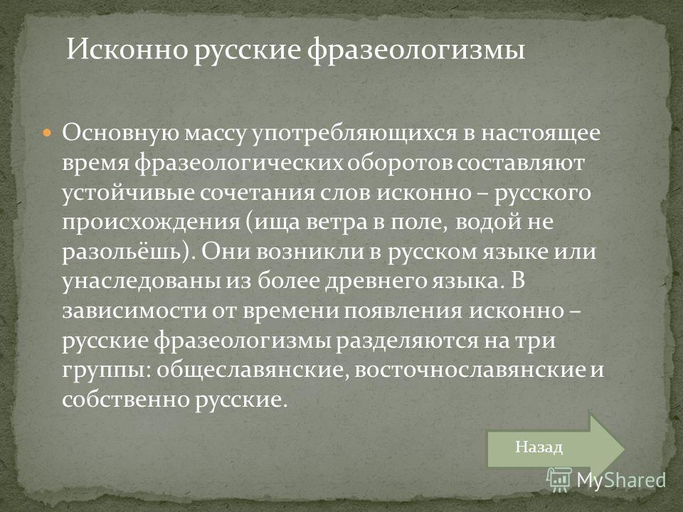 Основную массу употребляющихся в настоящее время фразеологических оборотов составляют устойчивые сочетания слов исконно – русского происхождения (ища ветра в поле, водой не разольёшь). Они возникли в русском языке или унаследованы из более древнего я
