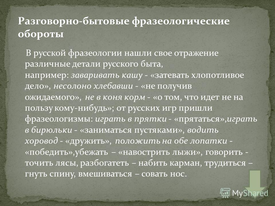 В русской фразеологии нашли свое отражение различные детали русского быта, например: заваривать кашу - «затевать хлопотливое дело», несолоно хлебавши - «не получив ожидаемого», не в коня корм - «о том, что идет не на пользу кому-нибудь»; от русских и