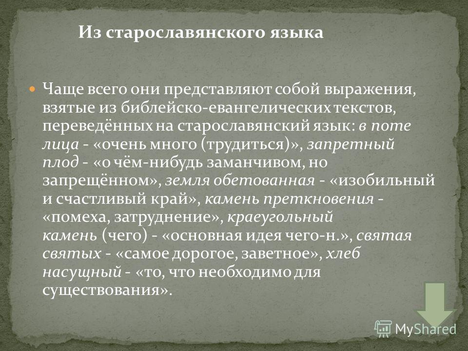 Чаще всего они представляют собой выражения, взятые из библейско-евангелических текстов, переведённых на старославянский язык: в поте лица - «очень много (трудиться)», запретный плод - «о чём-нибудь заманчивом, но запрещённом», земля обетованная - «и