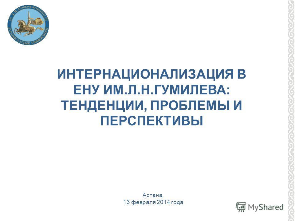 ИНТЕРНАЦИОНАЛИЗАЦИЯ В ЕНУ ИМ.Л.Н.ГУМИЛЕВА: ТЕНДЕНЦИИ, ПРОБЛЕМЫ И ПЕРСПЕКТИВЫ Астана, 13 февраля 2014 года
