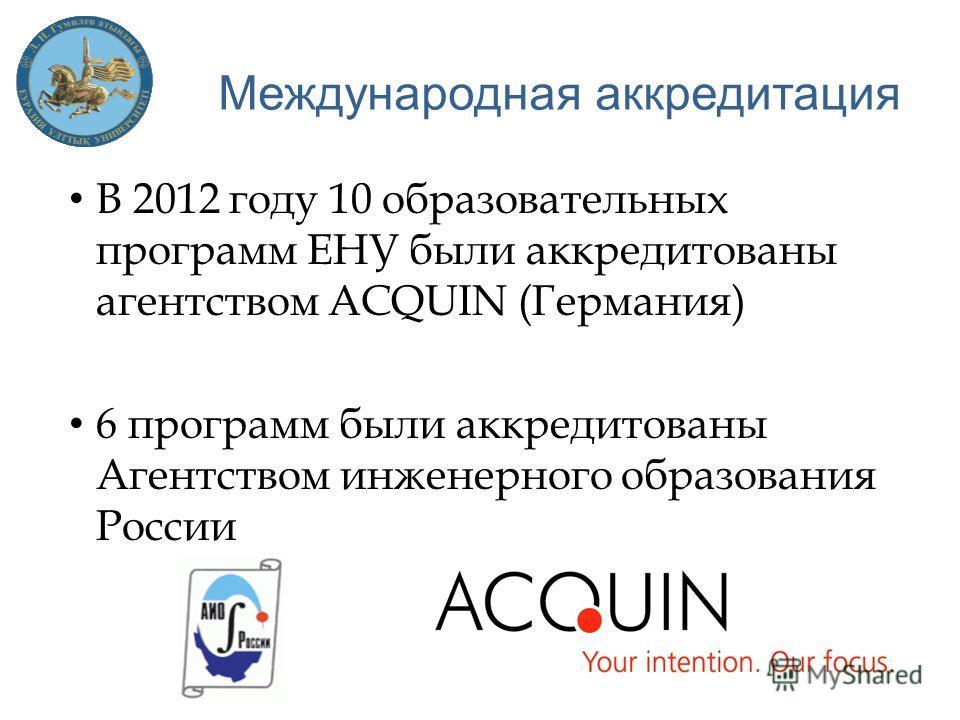 В 2012 году 10 образовательных программ ЕНУ были аккредитованы агентством ACQUIN (Германия) 6 программ были аккредитованы Агентством инженерного образования России Международная аккредитация
